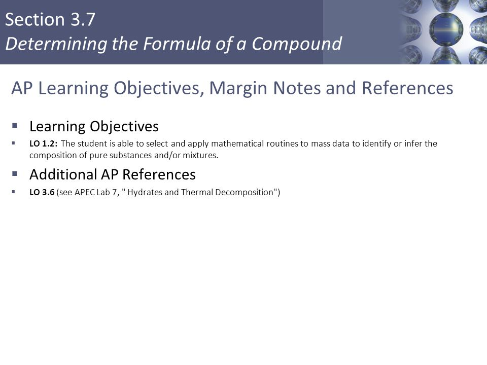 Section 3.7 Determining the Formula of a Compound AP Learning Objectives, Margin Notes and References  Learning Objectives  LO 1.2: The student is a