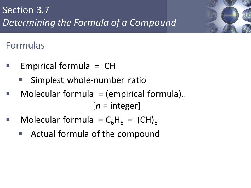 Section 3.7 Determining the Formula of a Compound Formulas  Empirical formula = CH  Simplest whole-number ratio  Molecular formula = (empirical for