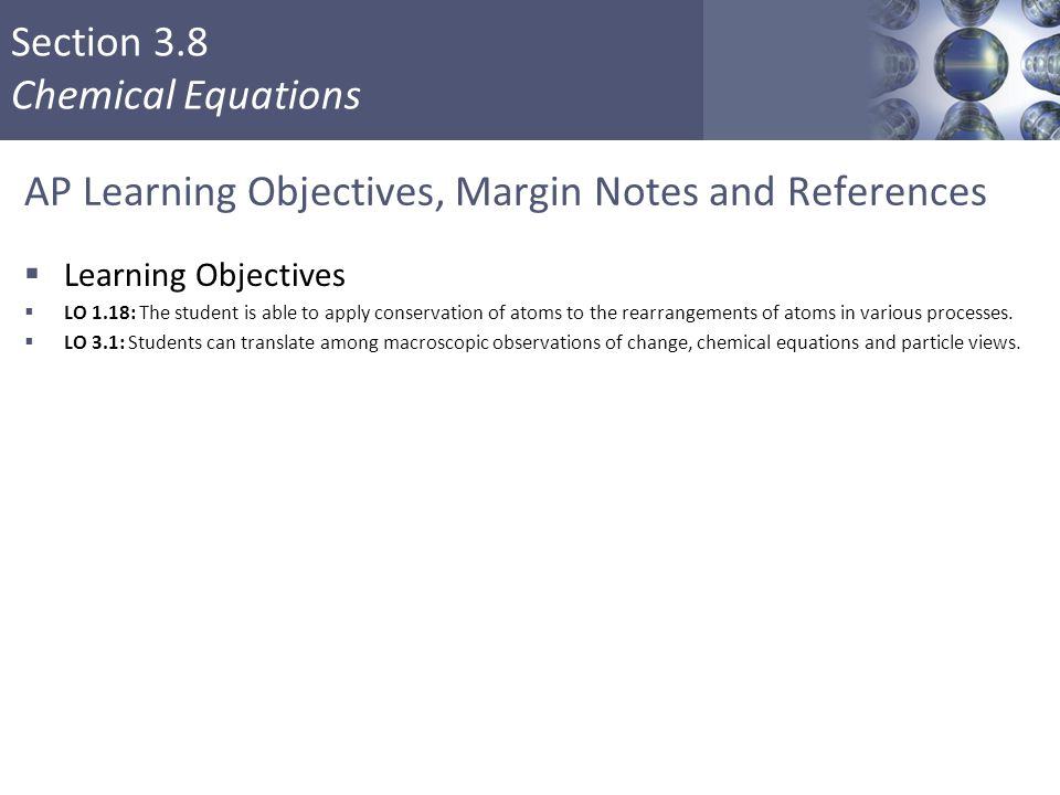 Section 3.8 Chemical Equations AP Learning Objectives, Margin Notes and References  Learning Objectives  LO 1.18: The student is able to apply conse