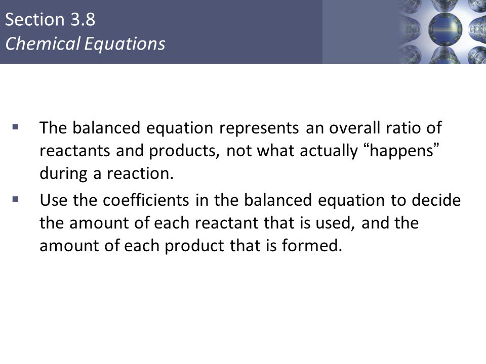 """Section 3.8 Chemical Equations  The balanced equation represents an overall ratio of reactants and products, not what actually """"happens"""" during a rea"""