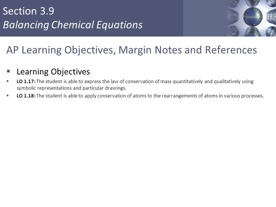Section 3.9 Balancing Chemical Equations AP Learning Objectives, Margin Notes and References  Learning Objectives  LO 1.17: The student is able to e