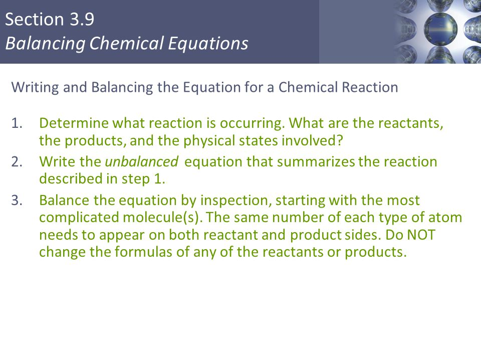 Section 3.9 Balancing Chemical Equations Writing and Balancing the Equation for a Chemical Reaction 1.Determine what reaction is occurring. What are t