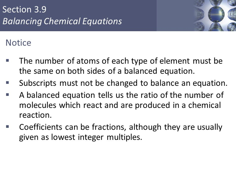 Section 3.9 Balancing Chemical Equations Notice  The number of atoms of each type of element must be the same on both sides of a balanced equation. 