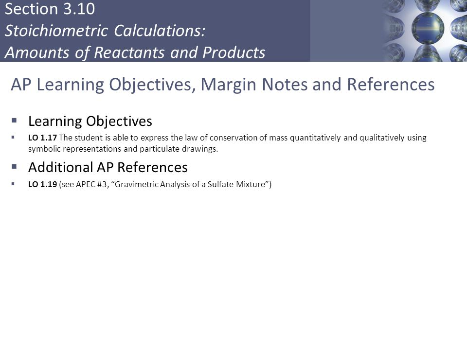 Section 3.10 Stoichiometric Calculations: Amounts of Reactants and Products AP Learning Objectives, Margin Notes and References  Learning Objectives