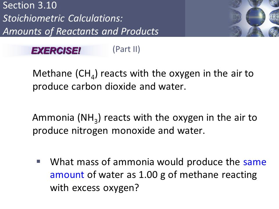 Section 3.10 Stoichiometric Calculations: Amounts of Reactants and Products Methane (CH 4 ) reacts with the oxygen in the air to produce carbon dioxid