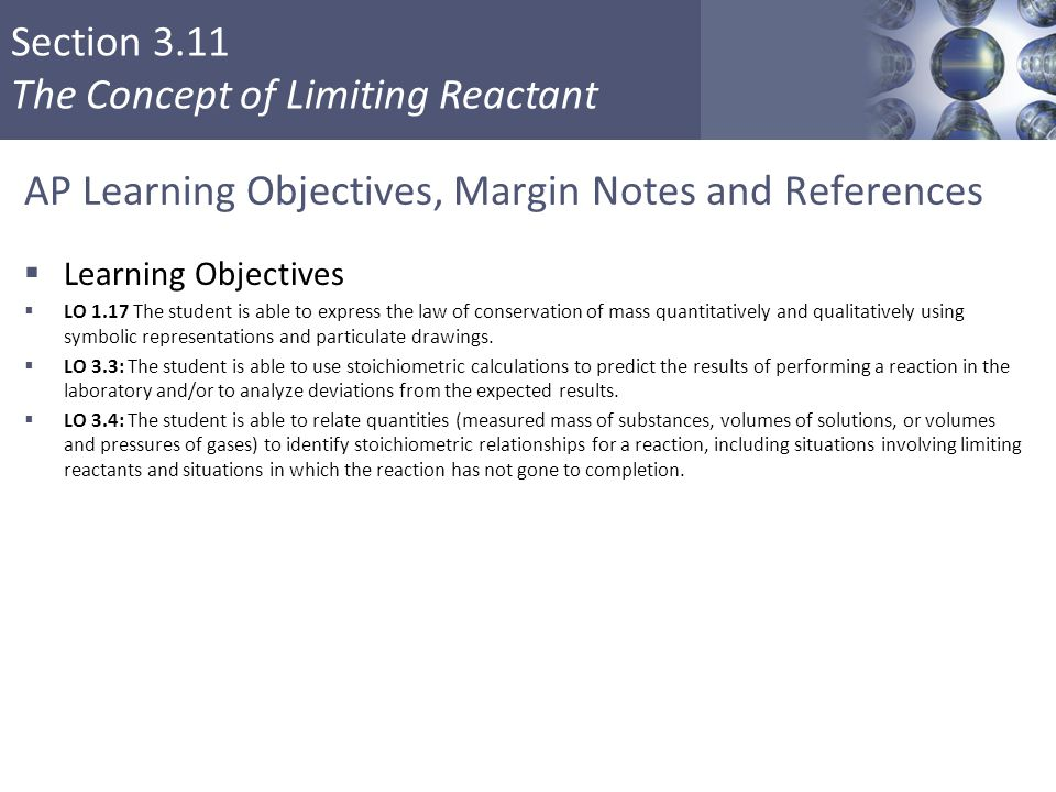 Section 3.11 The Concept of Limiting Reactant AP Learning Objectives, Margin Notes and References  Learning Objectives  LO 1.17 The student is able