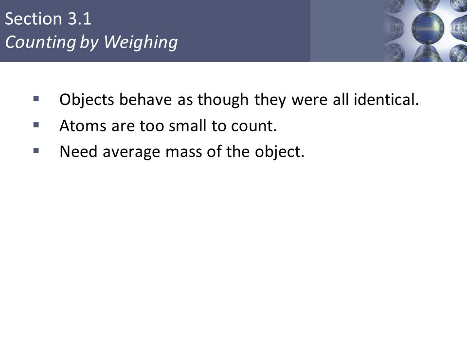 Section 3.1 Counting by Weighing Copyright © Cengage Learning. All rights reserved 5  Objects behave as though they were all identical.  Atoms are t