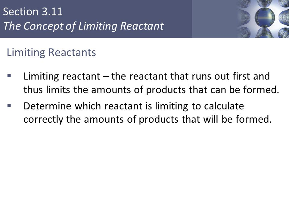 Section 3.11 The Concept of Limiting Reactant Limiting Reactants  Limiting reactant – the reactant that runs out first and thus limits the amounts of