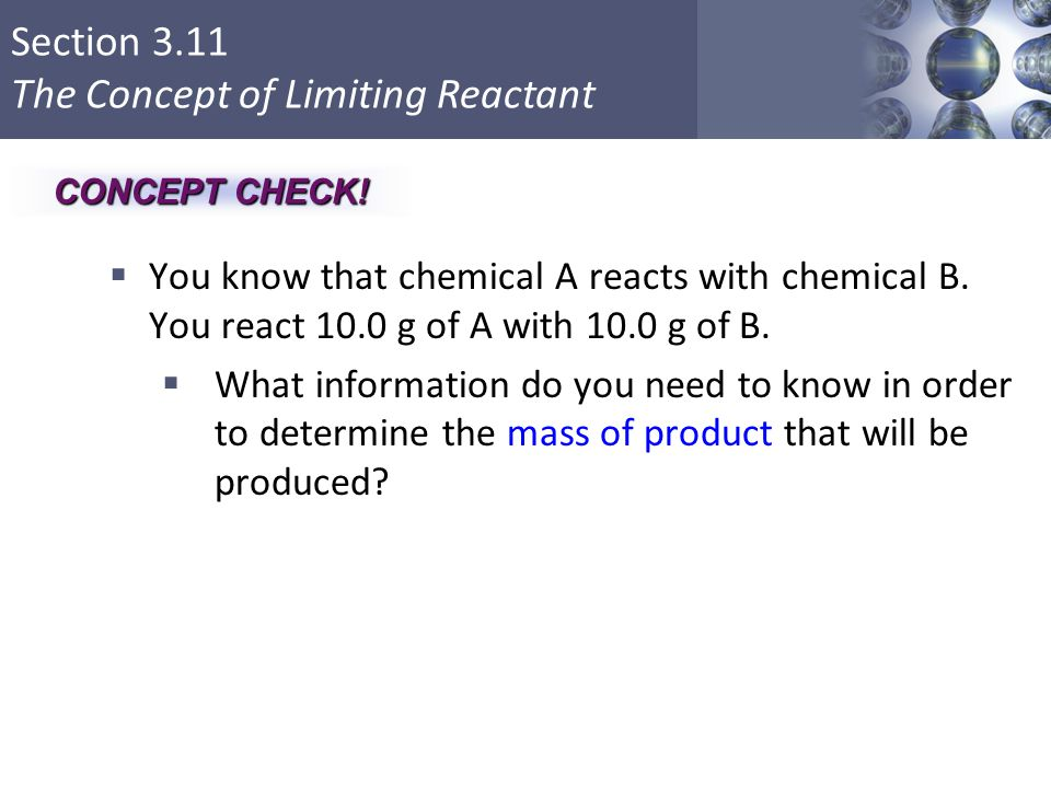 Section 3.11 The Concept of Limiting Reactant  You know that chemical A reacts with chemical B. You react 10.0 g of A with 10.0 g of B.  What inform