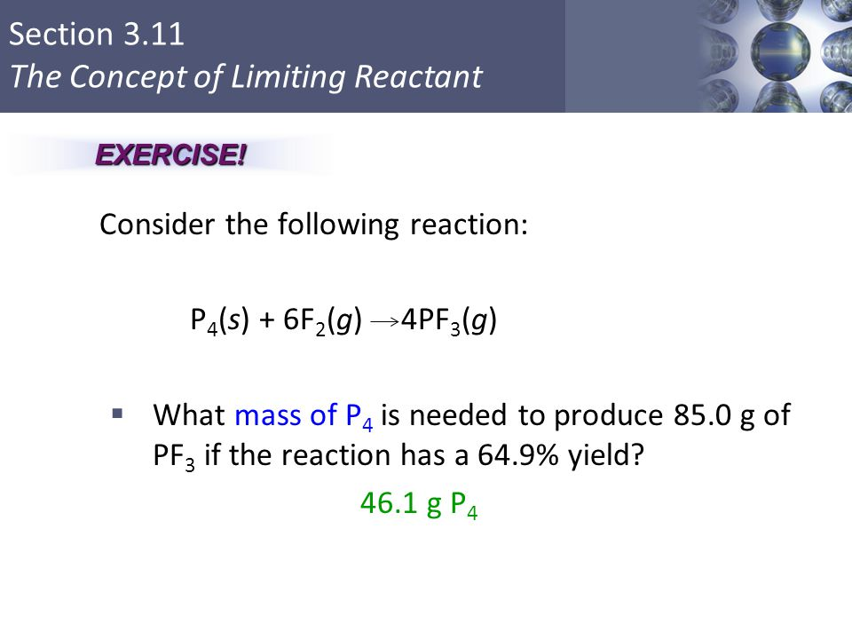 Section 3.11 The Concept of Limiting Reactant Consider the following reaction: P 4 (s) + 6F 2 (g) 4PF 3 (g)  What mass of P 4 is needed to produce 85