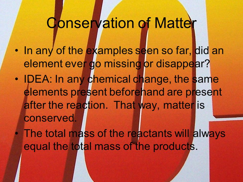 Conservation of Matter In any of the examples seen so far, did an element ever go missing or disappear.