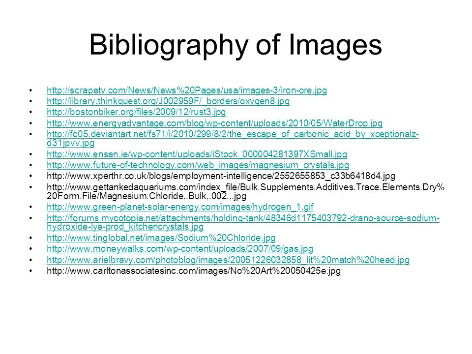 Bibliography of Images http://scrapetv.com/News/News%20Pages/usa/images-3/iron-ore.jpg http://library.thinkquest.org/J002959F/_borders/oxygen8.jpg http://bostonbiker.org/files/2009/12/rust3.jpg http://www.energyadvantage.com/blog/wp-content/uploads/2010/05/WaterDrop.jpg http://fc05.deviantart.net/fs71/i/2010/299/8/2/the_escape_of_carbonic_acid_by_xceptionalz- d31jpvv.jpghttp://fc05.deviantart.net/fs71/i/2010/299/8/2/the_escape_of_carbonic_acid_by_xceptionalz- d31jpvv.jpg http://www.ensen.ie/wp-content/uploads/iStock_000004281397XSmall.jpg http://www.future-of-technology.com/web_images/magnesium_crystals.jpg http://www.xperthr.co.uk/blogs/employment-intelligence/2552655853_c33b6418d4.jpg http://www.gettankedaquariums.com/index_file/Bulk.Supplements.Additives.Trace.Elements.Dry% 20Form.File/Magnesium.Chloride..Bulk,.002...jpg http://www.green-planet-solar-energy.com/images/hydrogen_1.gif http://forums.mycotopia.net/attachments/holding-tank/48346d1175403792-drano-source-sodium- hydroxide-lye-prod_kitchencrystals.jpghttp://forums.mycotopia.net/attachments/holding-tank/48346d1175403792-drano-source-sodium- hydroxide-lye-prod_kitchencrystals.jpg http://www.tinglobal.net/images/Sodium%20Chloride.jpg http://www.moneywalks.com/wp-content/uploads/2007/09/gas.jpg http://www.arielbravy.com/photoblog/images/20051226032858_lit%20match%20head.jpg http://www.carltonassociatesinc.com/images/No%20Art%20050425e.jpg