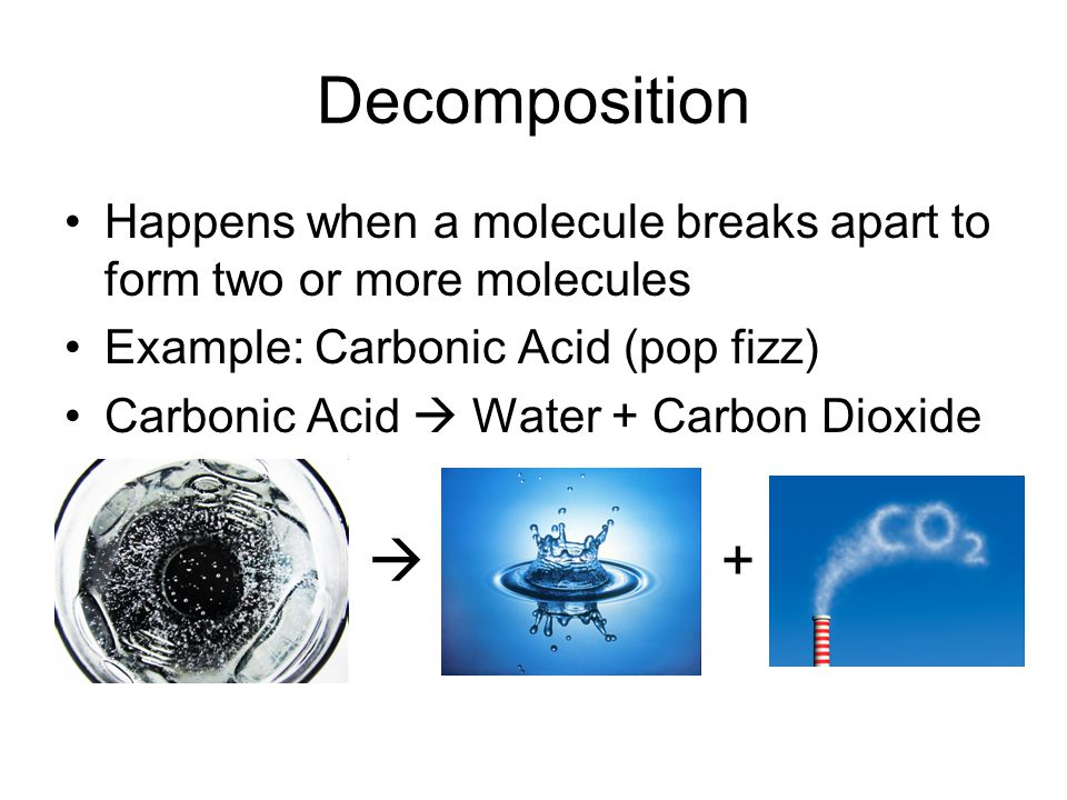 Decomposition Happens when a molecule breaks apart to form two or more molecules Example: Carbonic Acid (pop fizz) Carbonic Acid  Water + Carbon Diox