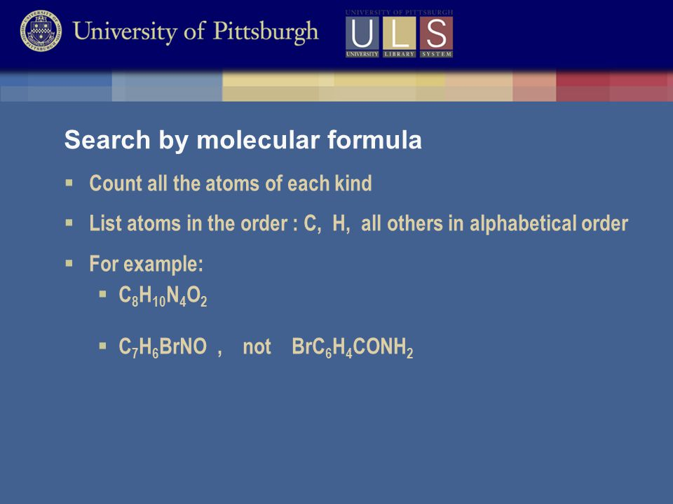 Search by molecular formula  Count all the atoms of each kind  List atoms in the order : C, H, all others in alphabetical order  For example:  C 8 H 10 N 4 O 2  C 7 H 6 BrNO, not BrC 6 H 4 CONH 2
