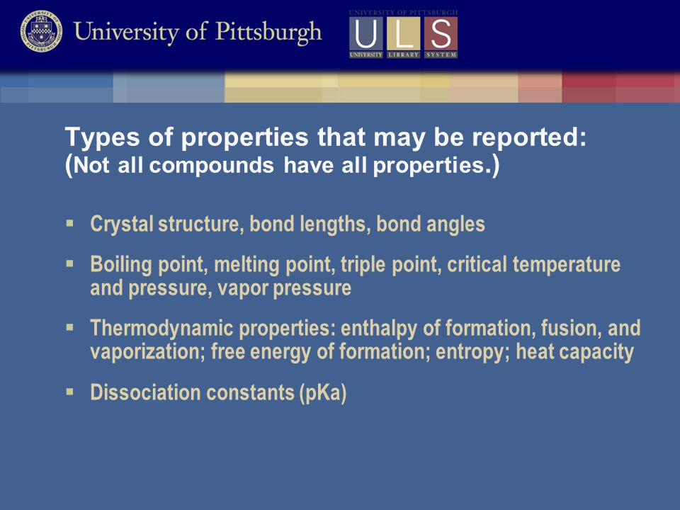 Types of properties that may be reported: ( Not all compounds have all properties.)  Crystal structure, bond lengths, bond angles  Boiling point, melting point, triple point, critical temperature and pressure, vapor pressure  Thermodynamic properties: enthalpy of formation, fusion, and vaporization; free energy of formation; entropy; heat capacity  Dissociation constants (pKa)