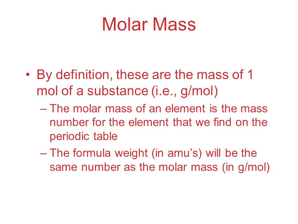 Molar Mass By definition, these are the mass of 1 mol of a substance (i.e., g/mol) –The molar mass of an element is the mass number for the element that we find on the periodic table –The formula weight (in amu's) will be the same number as the molar mass (in g/mol)