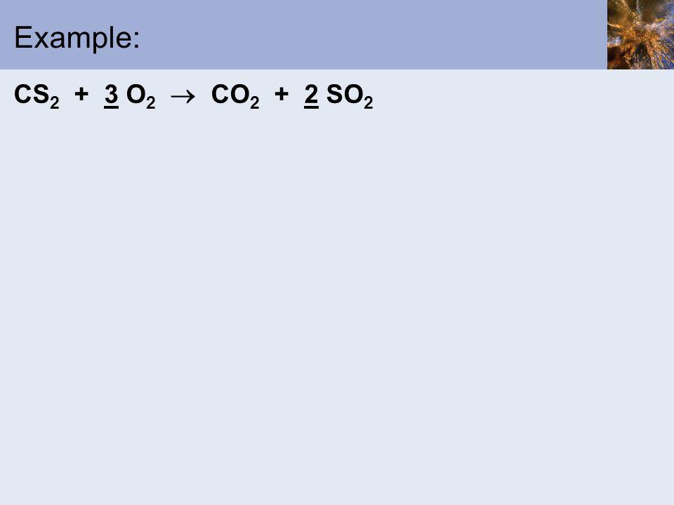 Example: CS 2 + 3 O 2  CO 2 + 2 SO 2