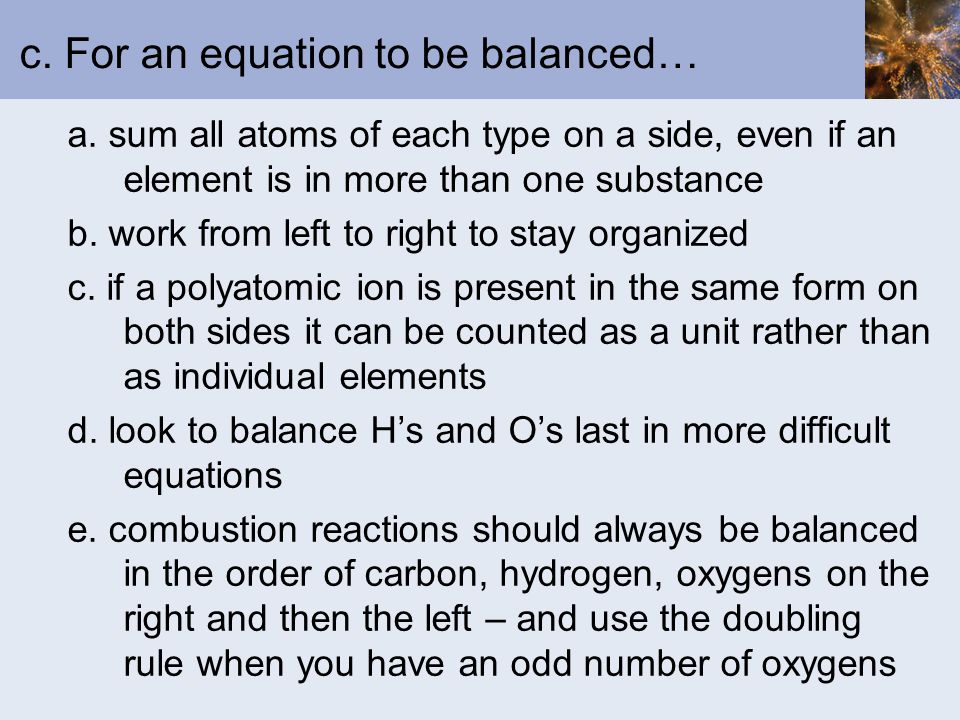 c. For an equation to be balanced… a. sum all atoms of each type on a side, even if an element is in more than one substance b. work from left to righ
