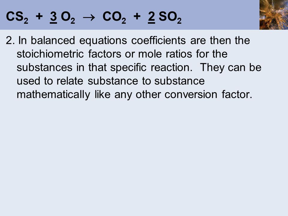 CS 2 + 3 O 2  CO 2 + 2 SO 2 2. In balanced equations coefficients are then the stoichiometric factors or mole ratios for the substances in that speci