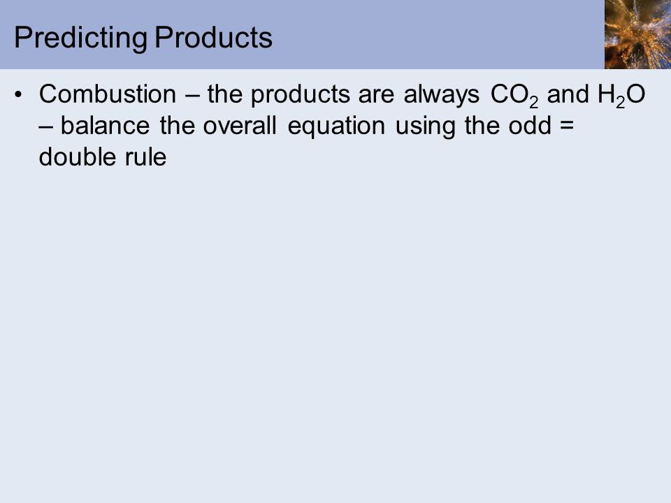Predicting Products Combustion – the products are always CO 2 and H 2 O – balance the overall equation using the odd = double rule