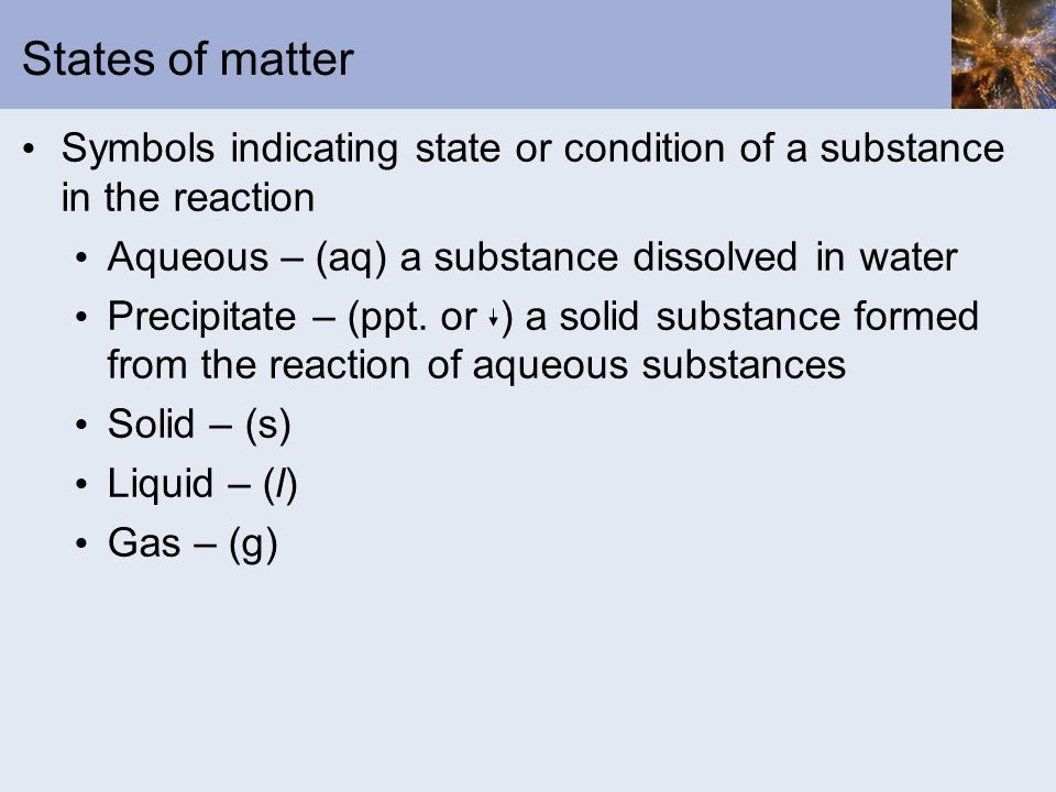 States of matter Symbols indicating state or condition of a substance in the reaction Aqueous – (aq) a substance dissolved in water Precipitate – (ppt