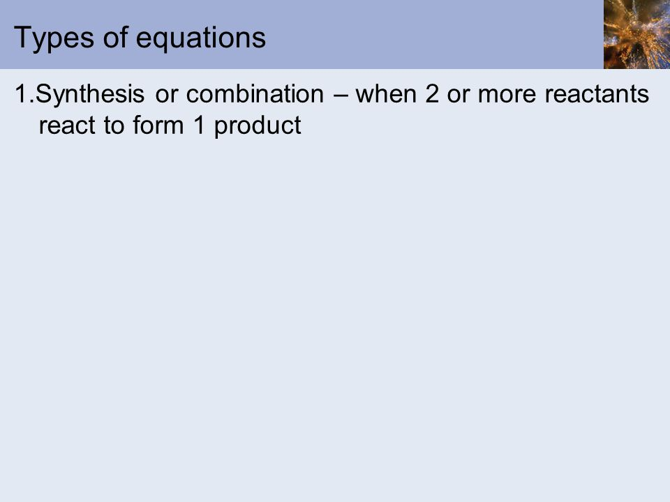 Types of equations 1.Synthesis or combination – when 2 or more reactants react to form 1 product