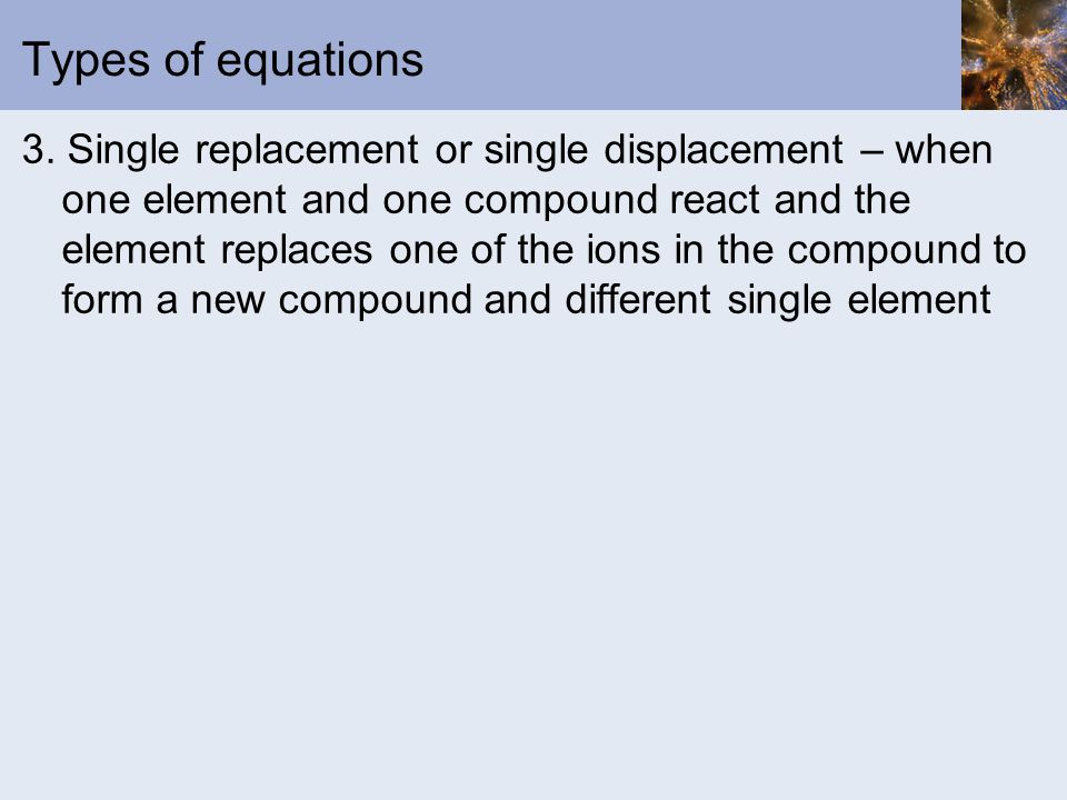 Types of equations 3. Single replacement or single displacement – when one element and one compound react and the element replaces one of the ions in