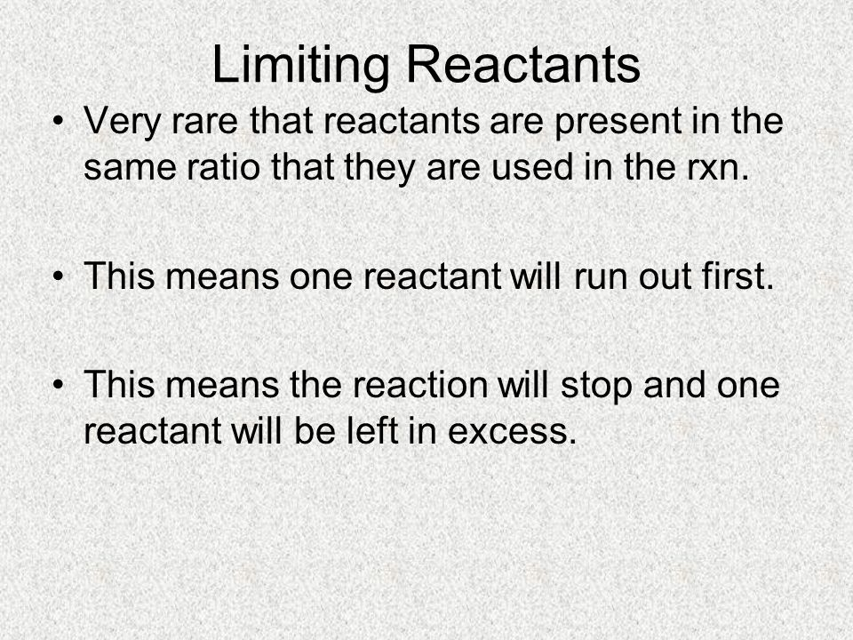 Limiting Reactants Limiting Reactant: –The reactant you run out of –Determines how much product can form Excess Reactant: –The reactant you have left over –Often used to speed up reaction or to be sure rxn continues until the limiting reactant is completely used up