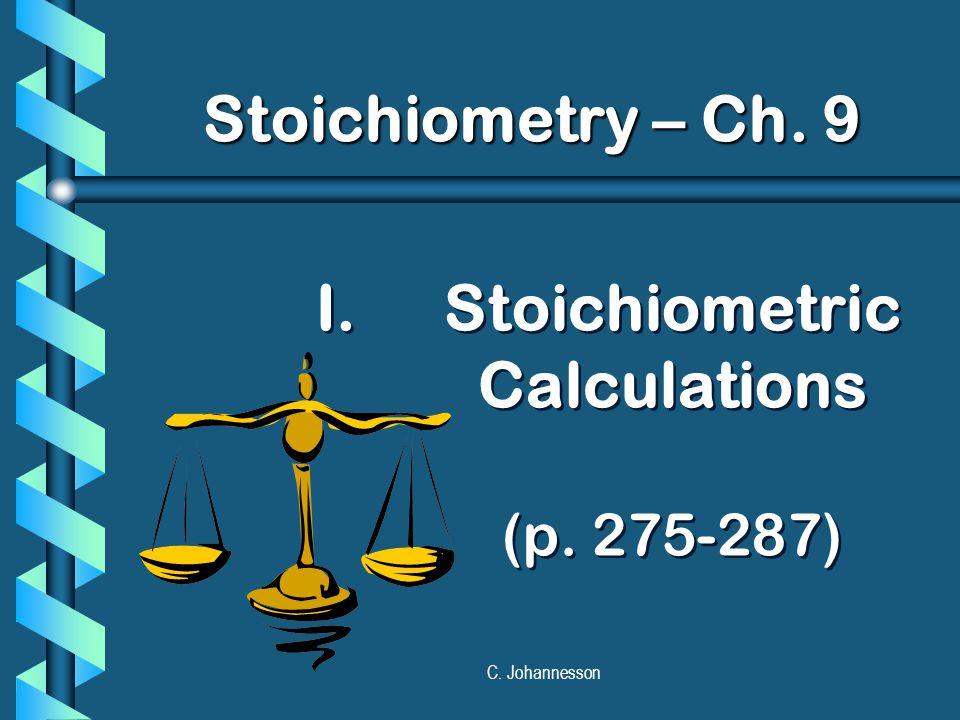 C. Johannesson I. I.Stoichiometric Calculations (p. 275-287) Stoichiometry – Ch. 9