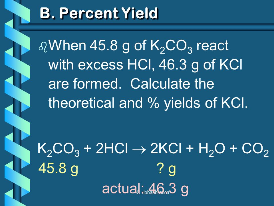 C. Johannesson B. Percent Yield b When 45.8 g of K 2 CO 3 react with excess HCl, 46.3 g of KCl are formed. Calculate the theoretical and % yields of K