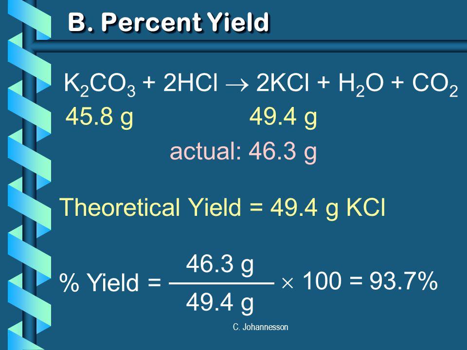C. Johannesson B. Percent Yield Theoretical Yield = 49.4 g KCl % Yield = 46.3 g 49.4 g  100 = 93.7% K 2 CO 3 + 2HCl  2KCl + H 2 O + CO 2 45.8 g49.4