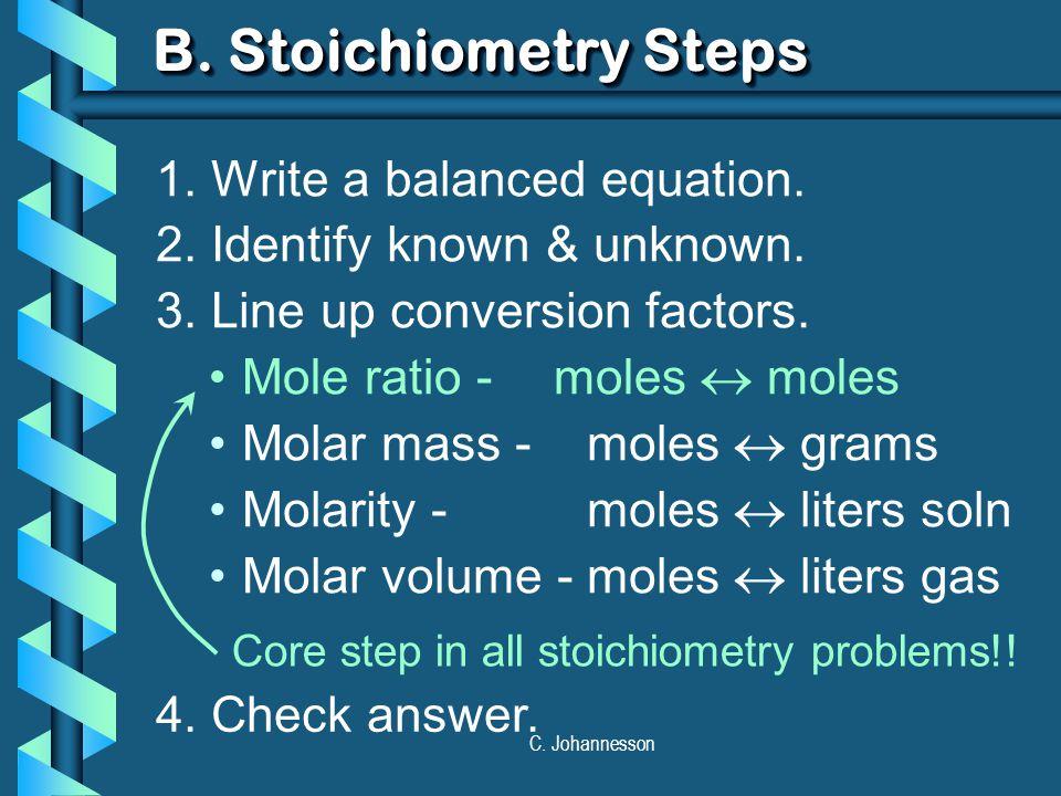 C. Johannesson B. Stoichiometry Steps 1. Write a balanced equation. 2. Identify known & unknown. 3. Line up conversion factors. Mole ratio - moles  m