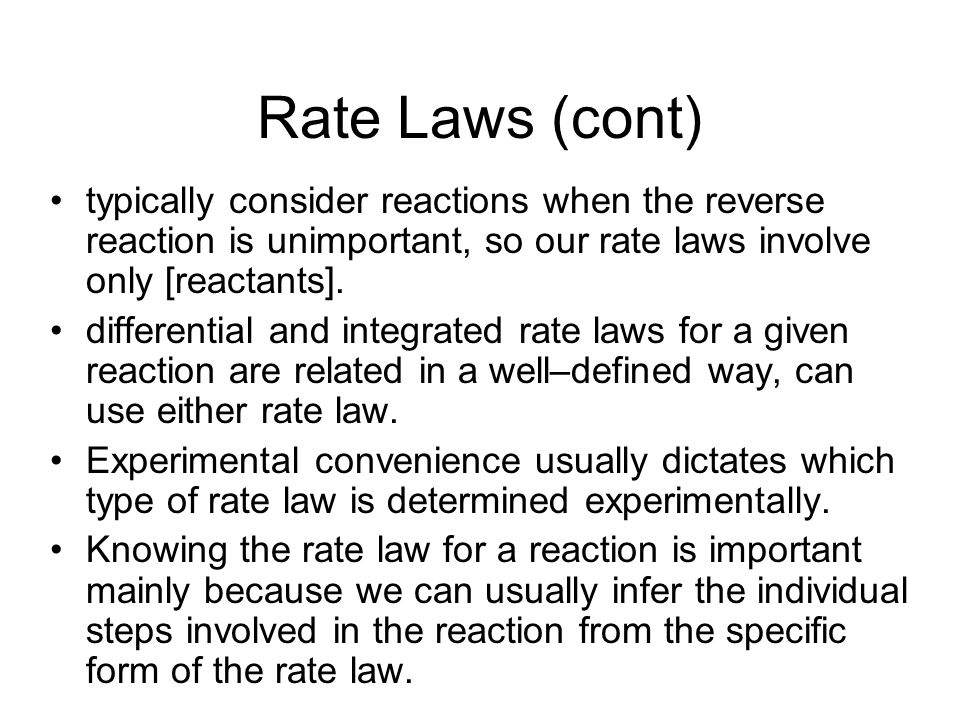 Rate Laws (cont) typically consider reactions when the reverse reaction is unimportant, so our rate laws involve only [reactants].