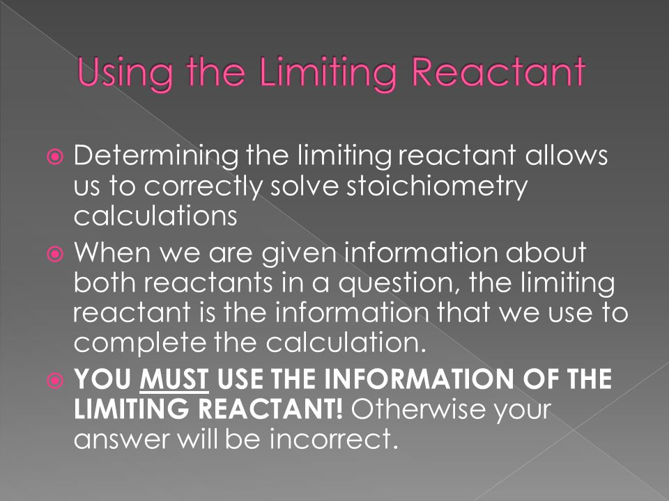  Determining the limiting reactant allows us to correctly solve stoichiometry calculations  When we are given information about both reactants in a question, the limiting reactant is the information that we use to complete the calculation.