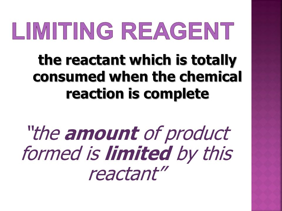"the reactant which is totally consumed when the chemical reaction is complete ""the amount of product formed is limited by this reactant"""