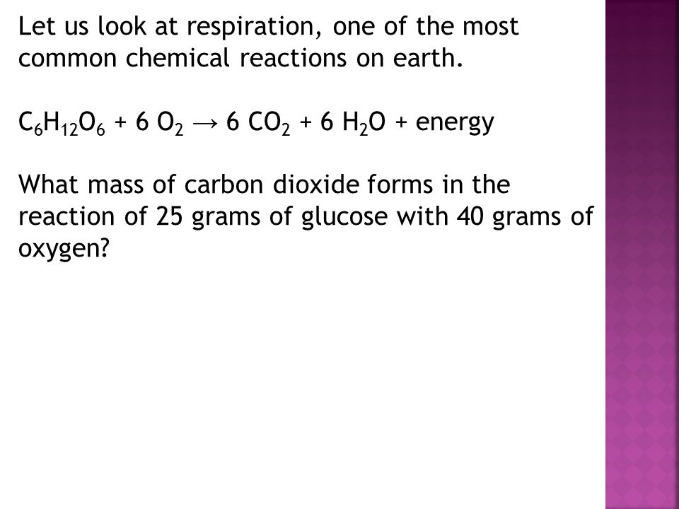 Let us look at respiration, one of the most common chemical reactions on earth. C 6 H 12 O 6 + 6 O 2 → 6 CO 2 + 6 H 2 O + energy What mass of carbon d