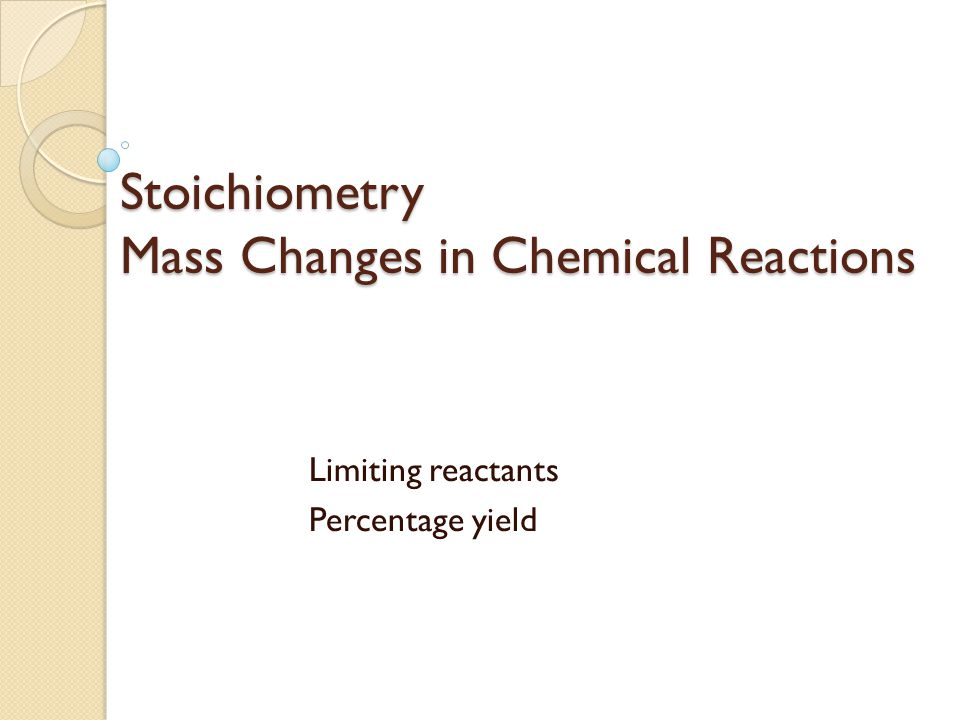 Stoichiometry Mass Changes in Chemical Reactions Limiting reactants Percentage yield