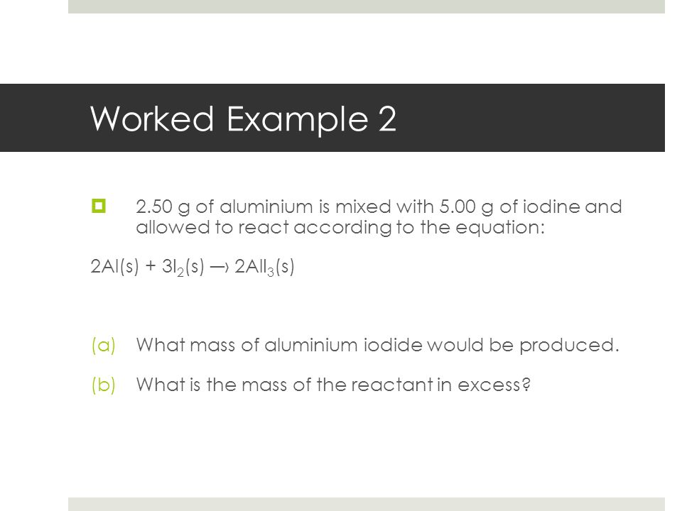 Worked Example 2  2.50 g of aluminium is mixed with 5.00 g of iodine and allowed to react according to the equation: 2Al(s) + 3I 2 (s) ―› 2AlI 3 (s)