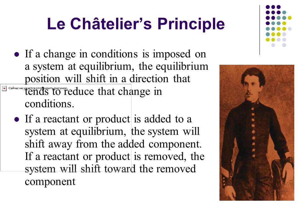 Le Châtelier's Principle If a change in conditions is imposed on a system at equilibrium, the equilibrium position will shift in a direction that tends to reduce that change in conditions.