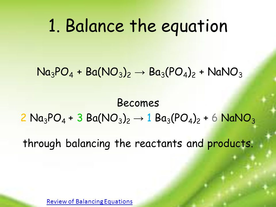 1. Balance the equation Na 3 PO 4 + Ba(NO 3 ) 2 → Ba 3 (PO 4 ) 2 + NaNO 3 Becomes 2 Na 3 PO 4 + 3 Ba(NO 3 ) 2 → 1 Ba 3 (PO 4 ) 2 + 6 NaNO 3 through ba