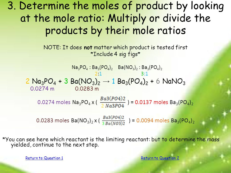 3. Determine the moles of product by looking at the mole ratio: Multiply or divide the products by their mole ratios NOTE: It does not matter which pr
