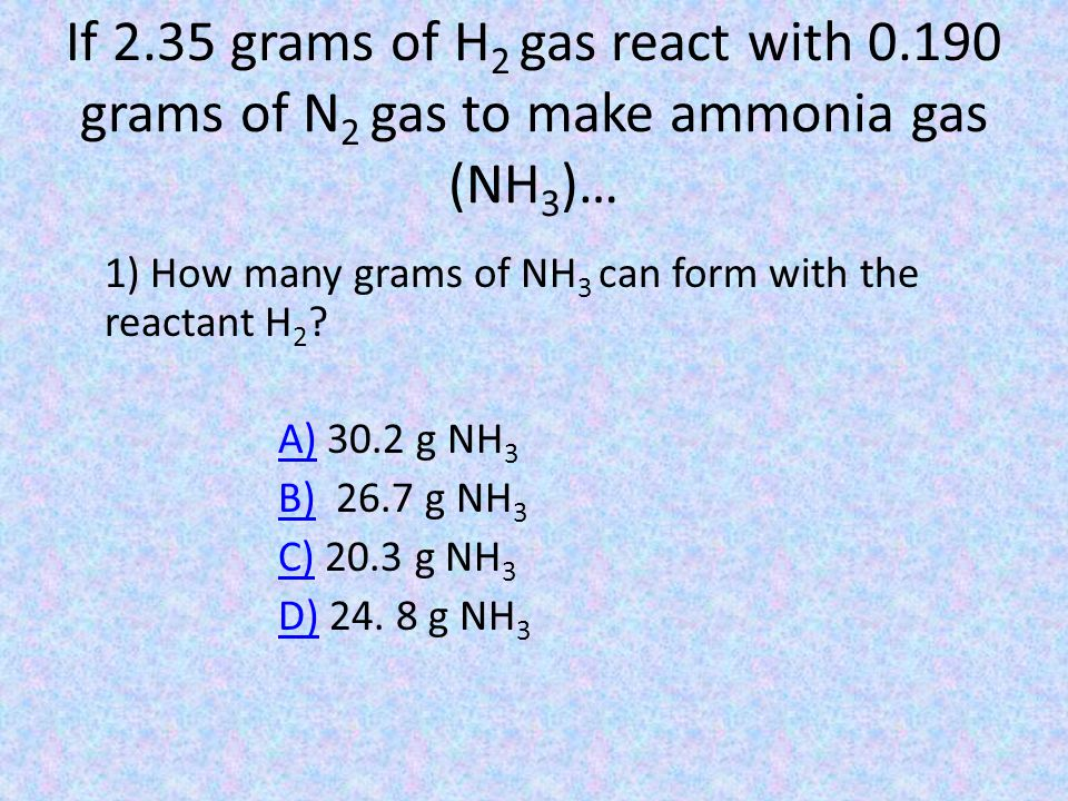 If 2.35 grams of H 2 gas react with 0.190 grams of N 2 gas to make ammonia gas (NH 3 )… 1) How many grams of NH 3 can form with the reactant H 2 .