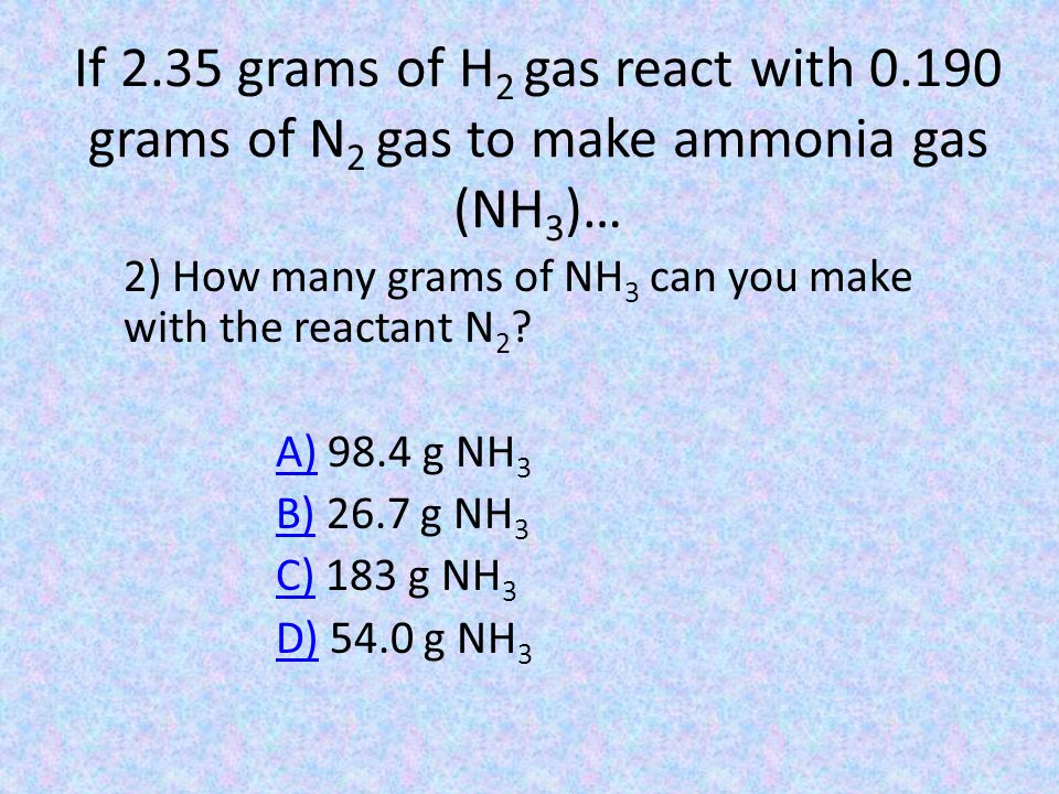 If 2.35 grams of H 2 gas react with 0.190 grams of N 2 gas to make ammonia gas (NH 3 )… 2) How many grams of NH 3 can you make with the reactant N 2 ?