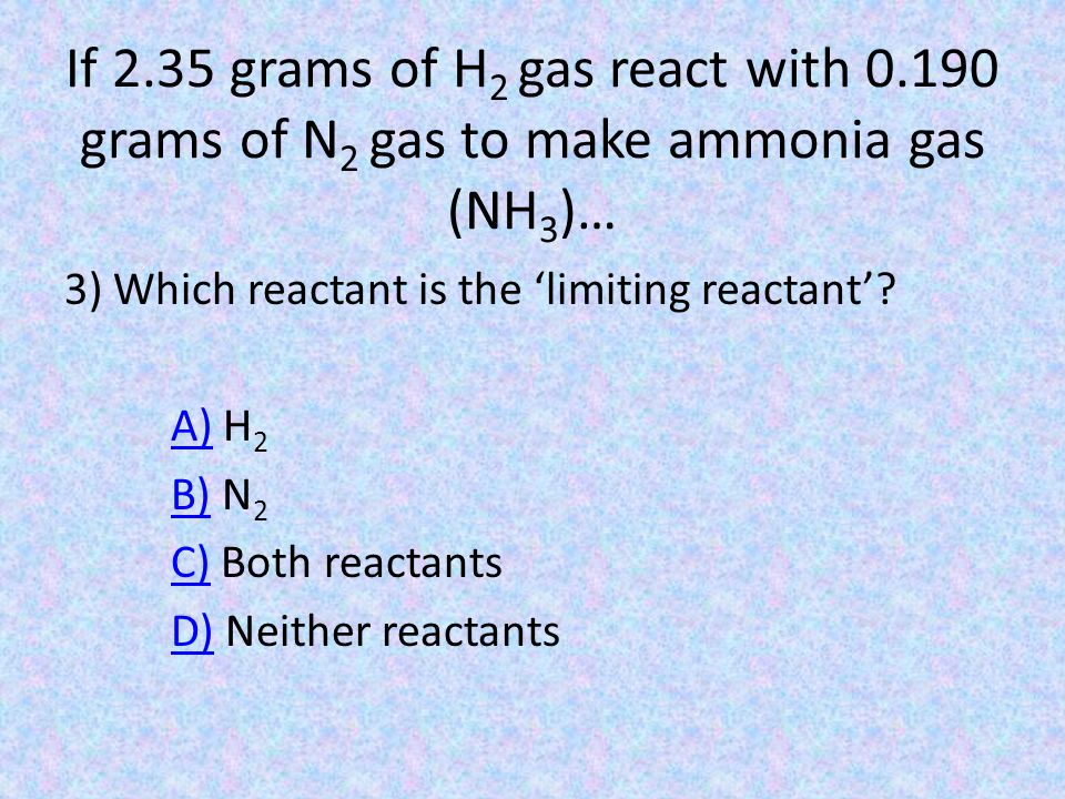 If 2.35 grams of H 2 gas react with 0.190 grams of N 2 gas to make ammonia gas (NH 3 )… 3) Which reactant is the 'limiting reactant'.