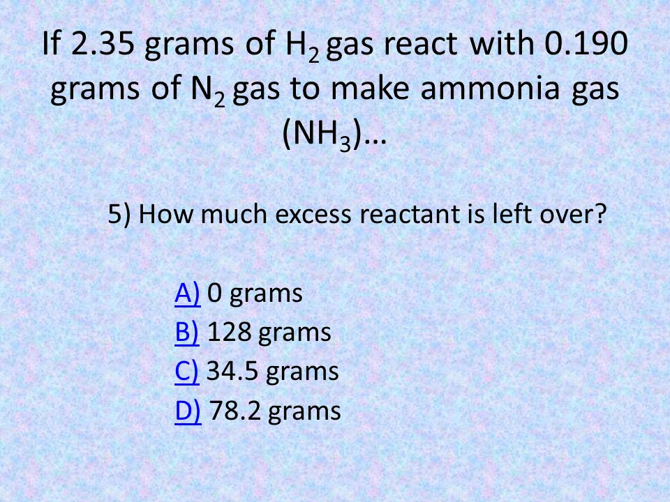 If 2.35 grams of H 2 gas react with 0.190 grams of N 2 gas to make ammonia gas (NH 3 )… 5) How much excess reactant is left over? A)A) 0 grams B)B) 12