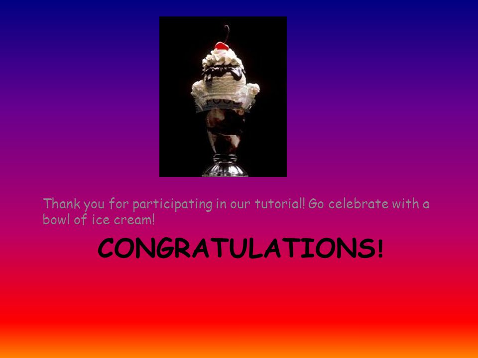 CONGRATULATIONS ! Thank you for participating in our tutorial! Go celebrate with a bowl of ice cream!