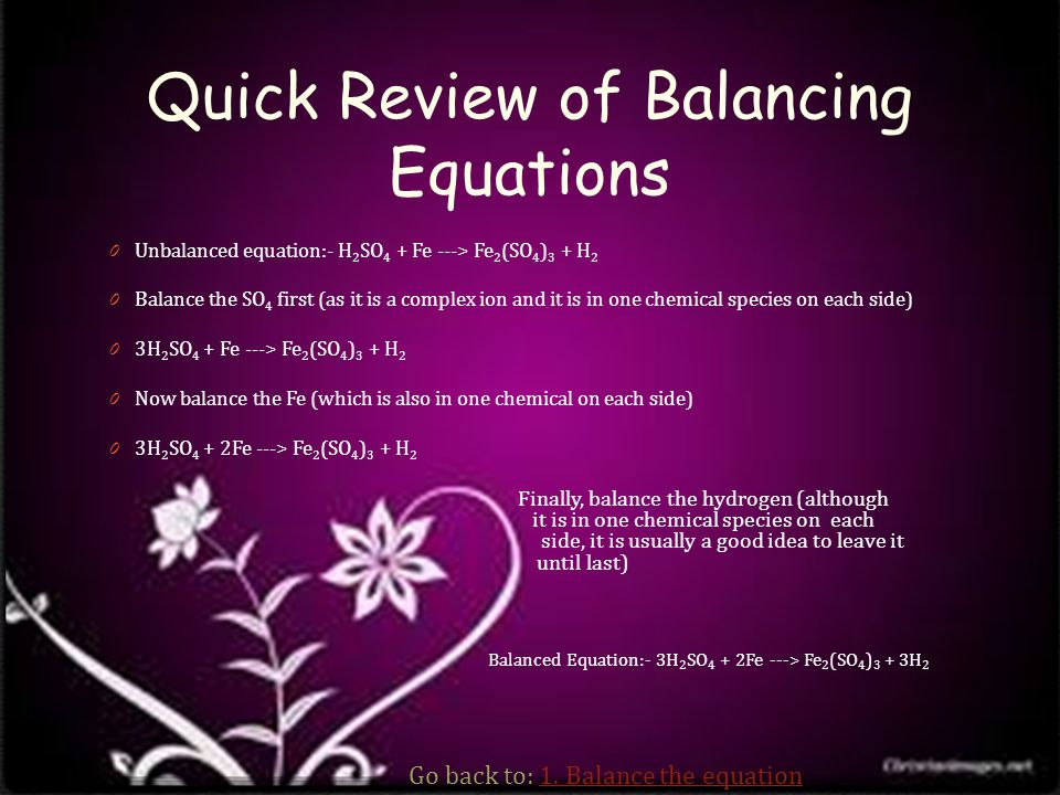 Quick Review of Balancing Equations 0 Unbalanced equation:- H 2 SO 4 + Fe ---> Fe 2 (SO 4 ) 3 + H 2 0 Balance the SO 4 first (as it is a complex ion and it is in one chemical species on each side) 0 3H 2 SO 4 + Fe ---> Fe 2 (SO 4 ) 3 + H 2 0 Now balance the Fe (which is also in one chemical on each side) 0 3H 2 SO 4 + 2Fe ---> Fe 2 (SO 4 ) 3 + H 2 Finally, balance the hydrogen (although it is in one chemical species on each side, it is usually a good idea to leave it until last) Balanced Equation:- 3H 2 SO 4 + 2Fe ---> Fe 2 (SO 4 ) 3 + 3H 2 Go back to: 1.