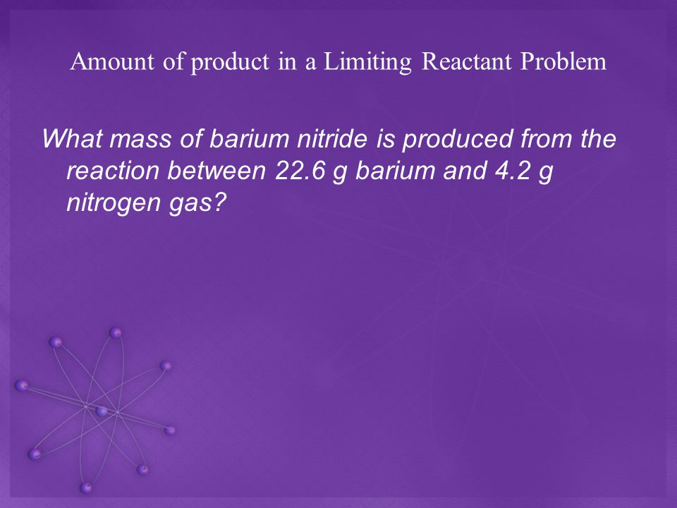 Amount of product in a Limiting Reactant Problem What mass of barium nitride is produced from the reaction between 22.6 g barium and 4.2 g nitrogen gas?