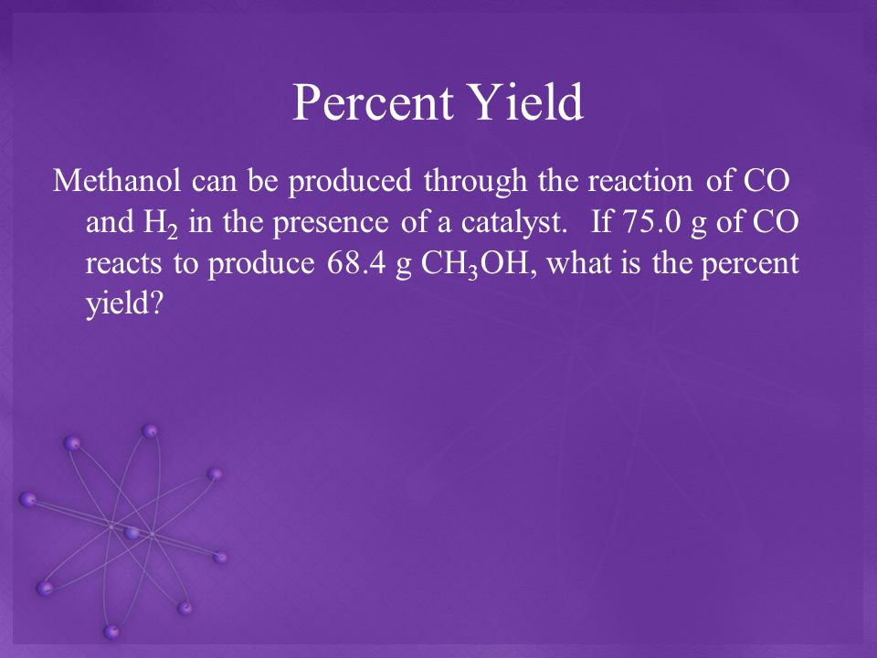 Percent Yield Methanol can be produced through the reaction of CO and H 2 in the presence of a catalyst.