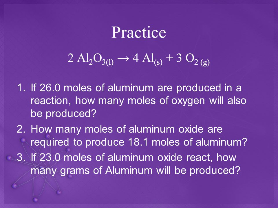 Practice 2 Al 2 O 3(l) → 4 Al (s) + 3 O 2 (g) 1.If 26.0 moles of aluminum are produced in a reaction, how many moles of oxygen will also be produced.